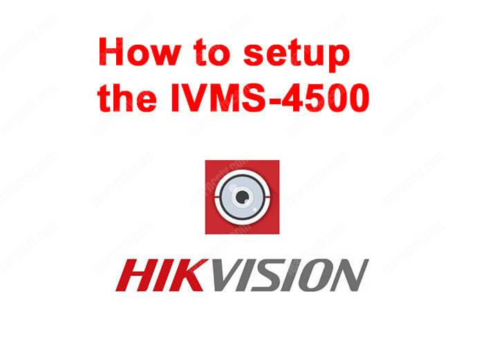 How to setup Hikvision iVMS-4500 - Learn CCTV com